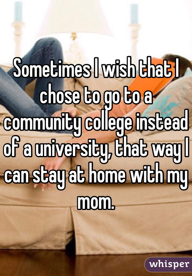 Sometimes I wish that I chose to go to a community college instead of a university, that way I can stay at home with my mom.