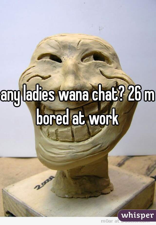 any ladies wana chat? 26 m bored at work