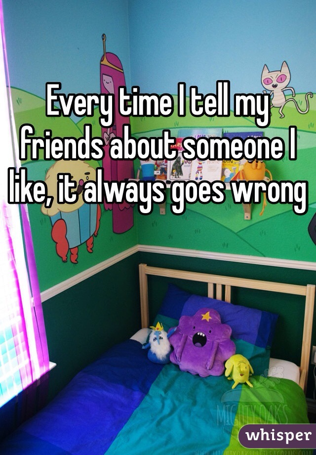 Every time I tell my friends about someone I like, it always goes wrong