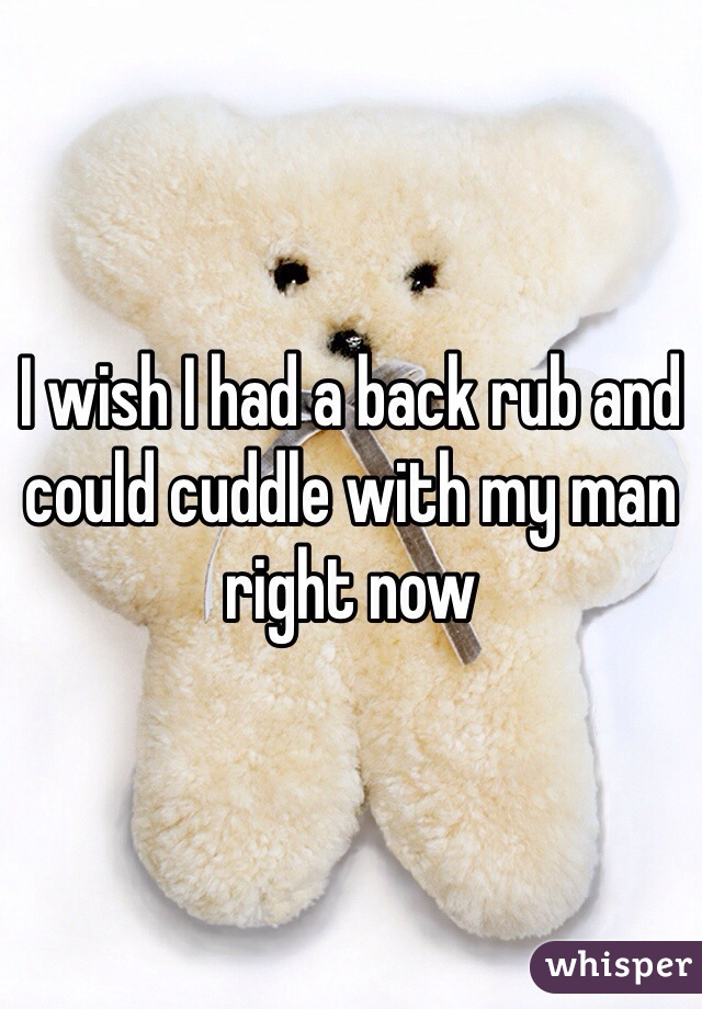 I wish I had a back rub and could cuddle with my man right now