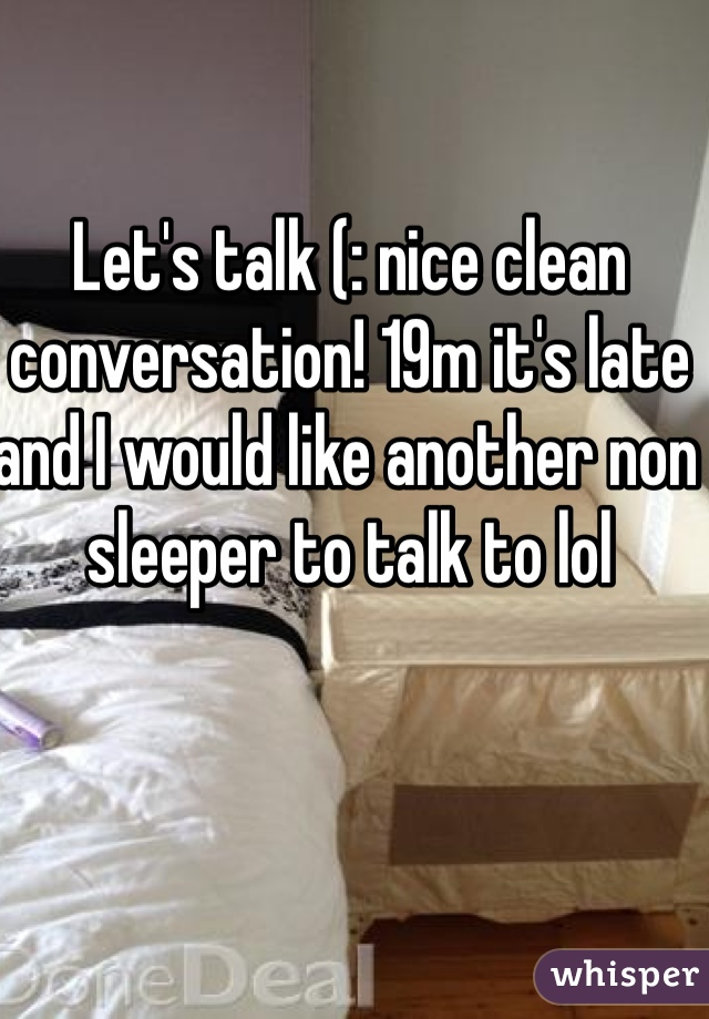 Let's talk (: nice clean conversation! 19m it's late and I would like another non sleeper to talk to lol