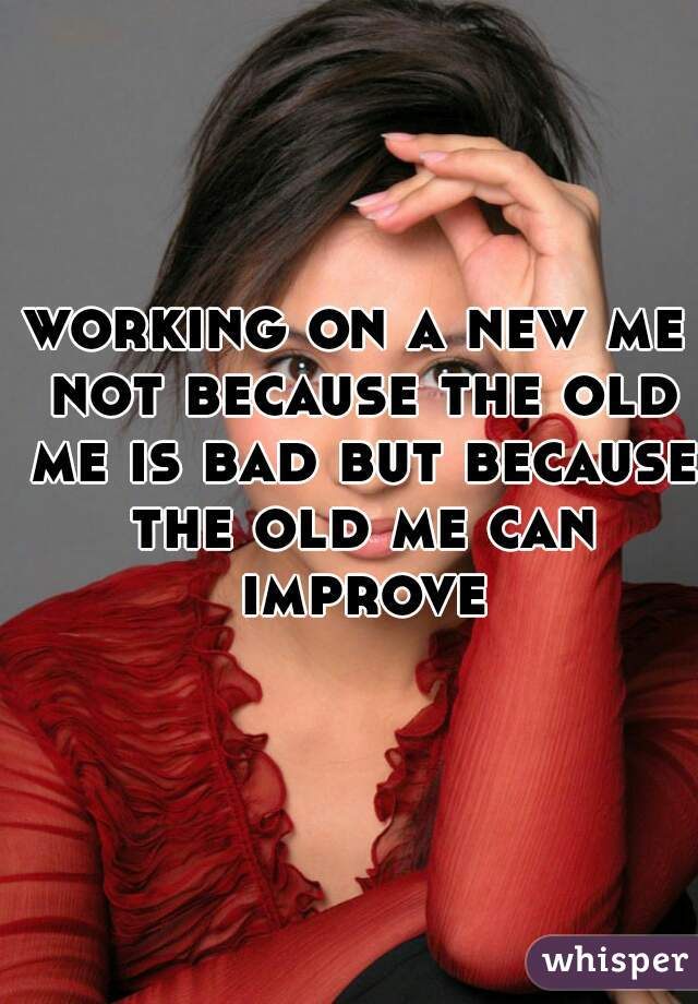 working on a new me not because the old me is bad but because the old me can improve
