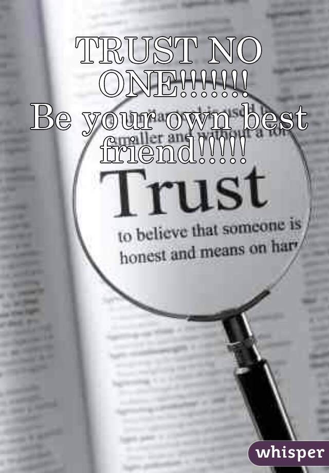 TRUST NO ONE!!!!!!! Be your own best friend!!!!!