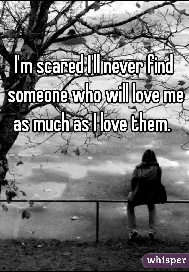 I'm scared I'll never find someone who will love me as much as I love them.