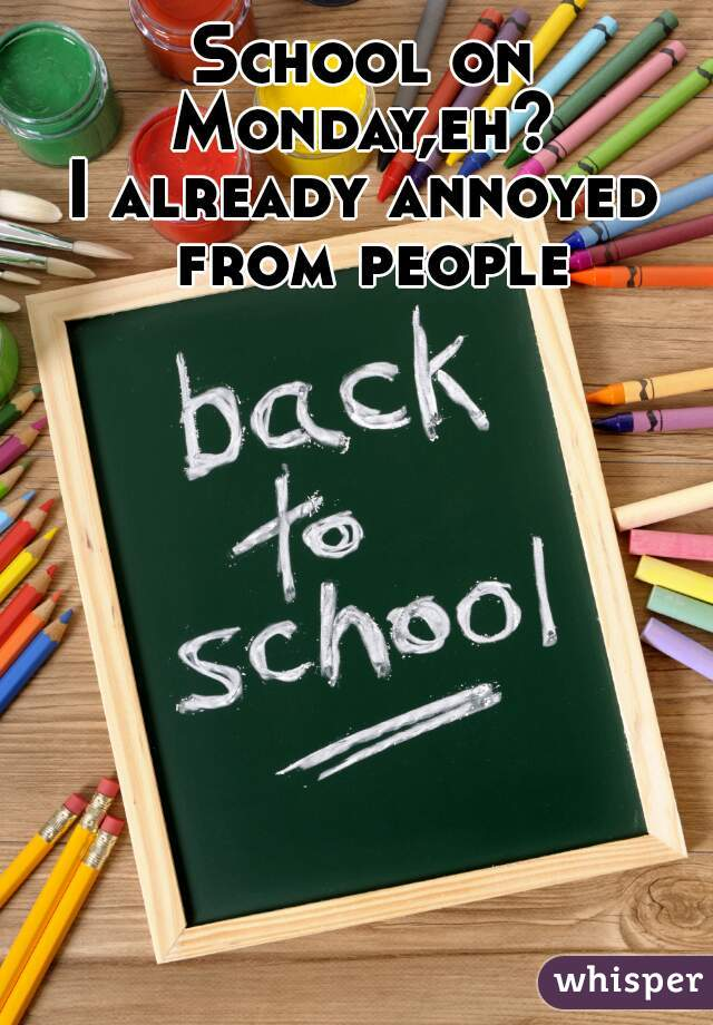 School on Monday,eh?  I already annoyed from people