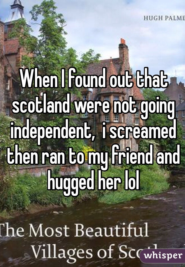 When I found out that scotland were not going independent,  i screamed then ran to my friend and hugged her lol