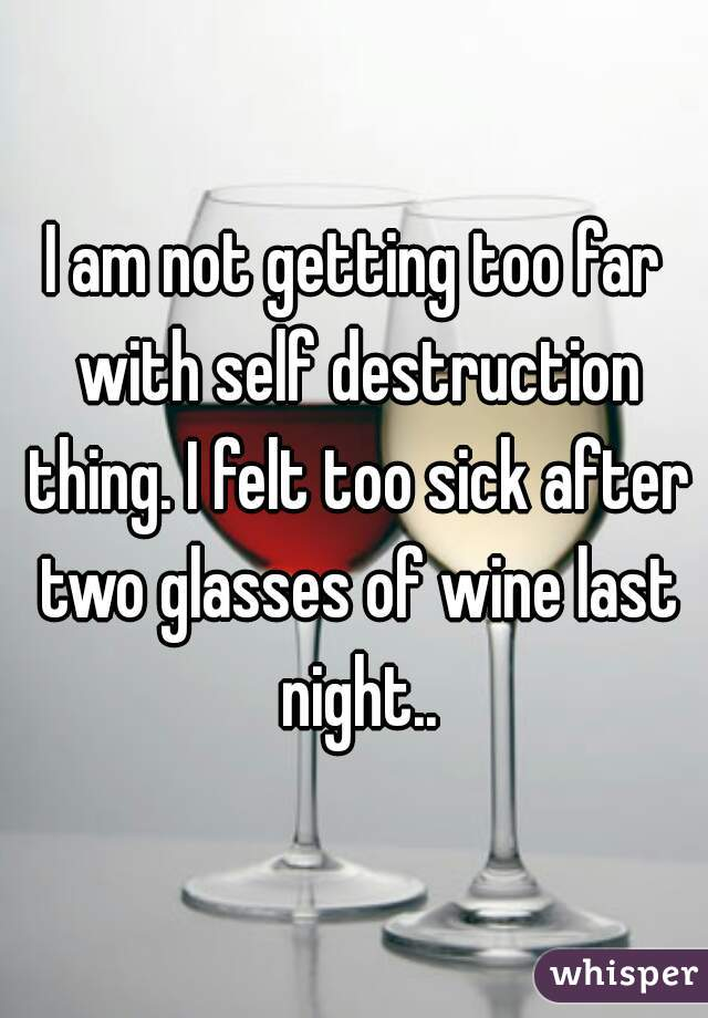 I am not getting too far with self destruction thing. I felt too sick after two glasses of wine last night..