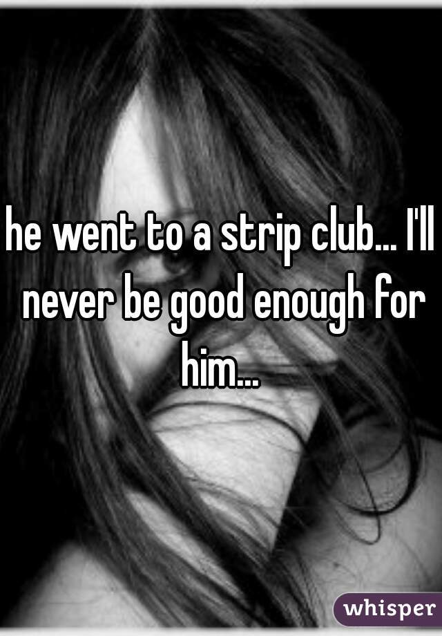 he went to a strip club... I'll never be good enough for him...