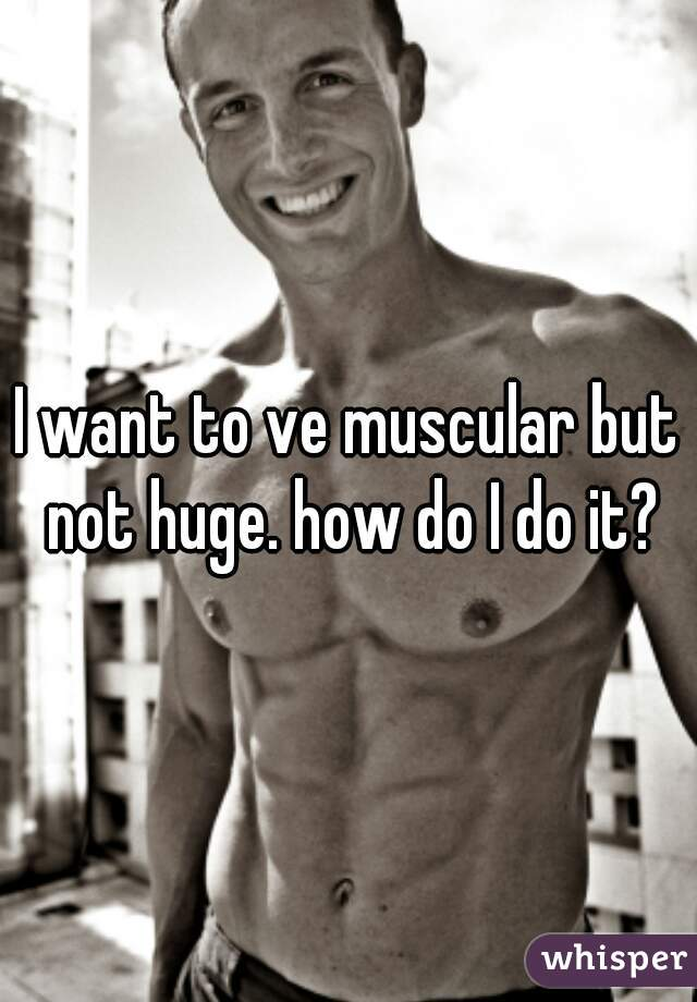I want to ve muscular but not huge. how do I do it?