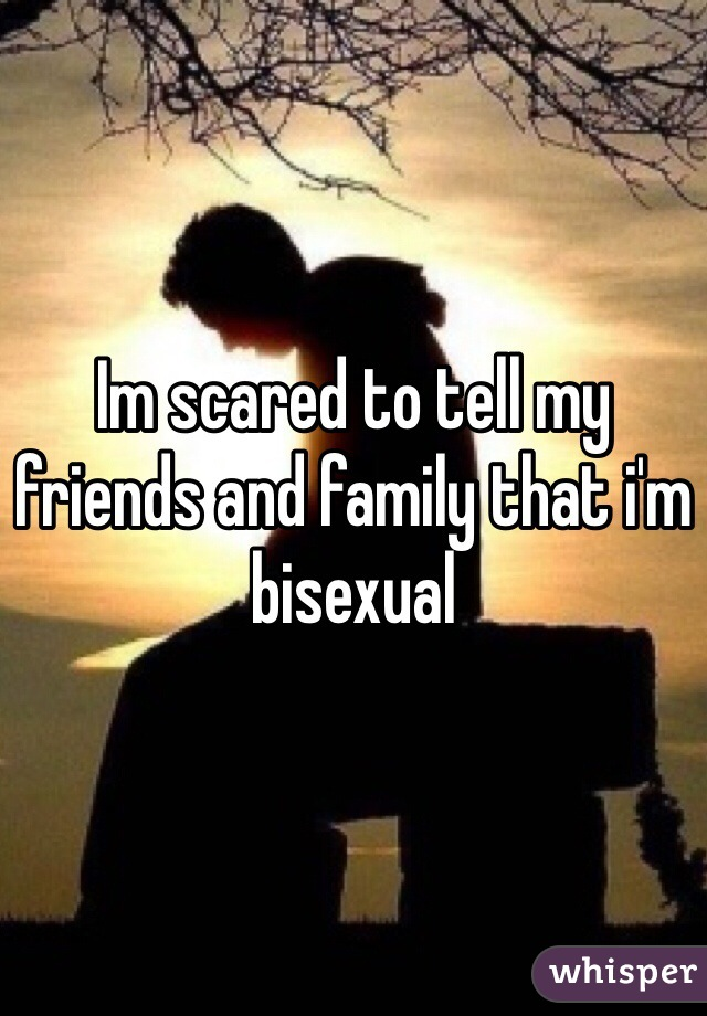 Im scared to tell my friends and family that i'm bisexual