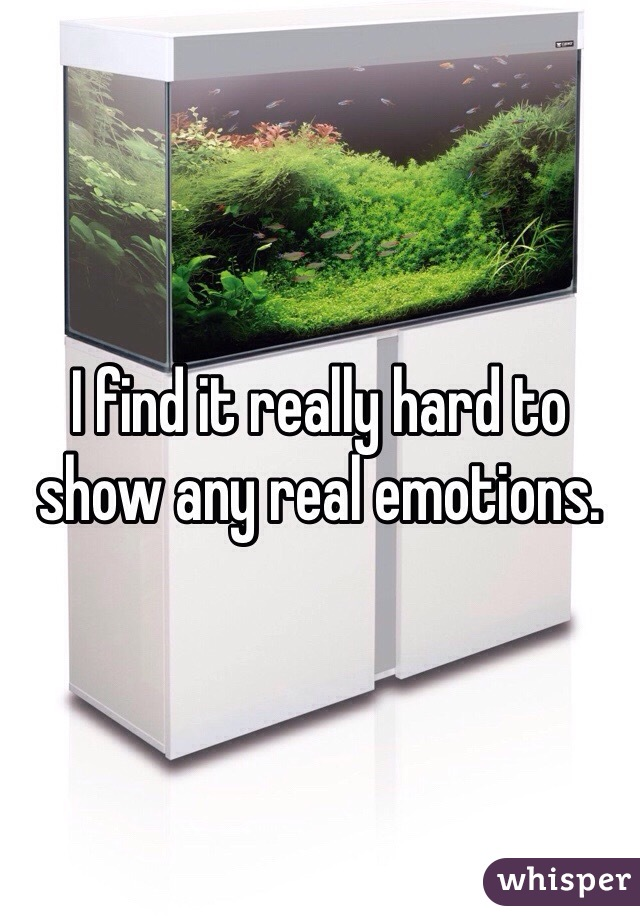 I find it really hard to show any real emotions.