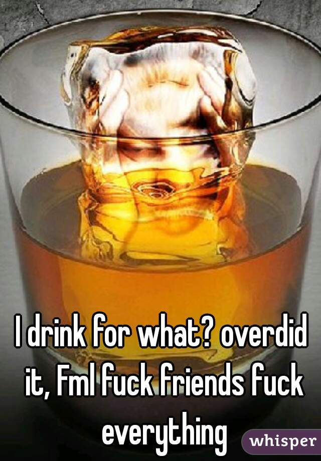 I drink for what? overdid it, Fml fuck friends fuck everything