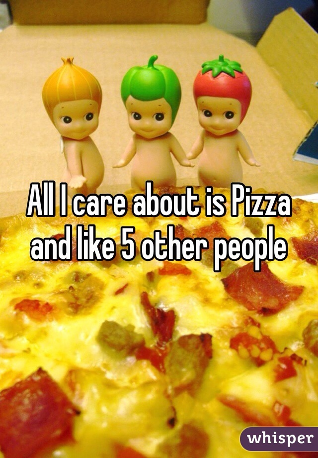 All I care about is Pizza and like 5 other people