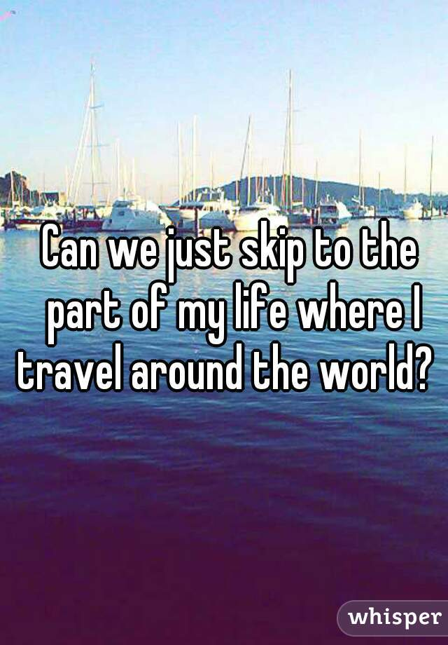 Can we just skip to the part of my life where I travel around the world?