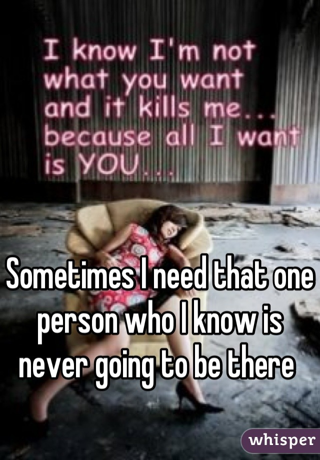Sometimes I need that one person who I know is never going to be there