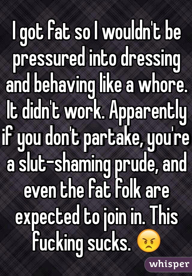 I got fat so I wouldn't be pressured into dressing and behaving like a whore. It didn't work. Apparently if you don't partake, you're a slut-shaming prude, and even the fat folk are expected to join in. This fucking sucks. 😠