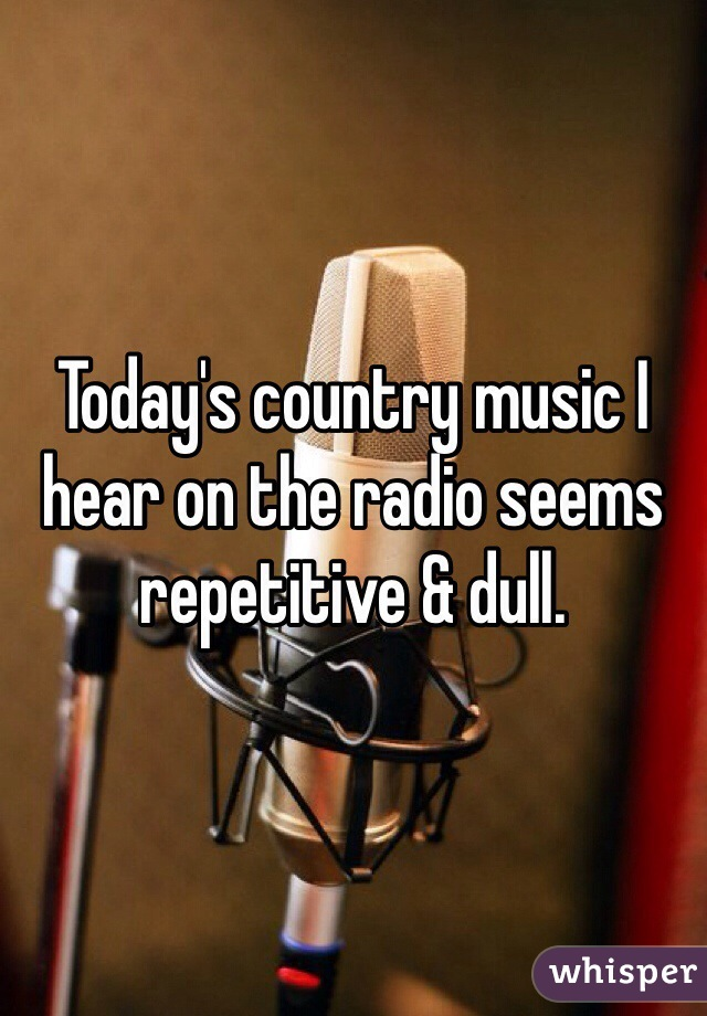 Today's country music I hear on the radio seems repetitive & dull.
