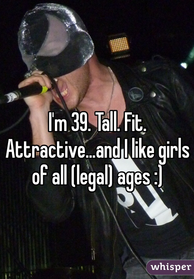 I'm 39. Tall. Fit. Attractive...and I like girls of all (legal) ages :)