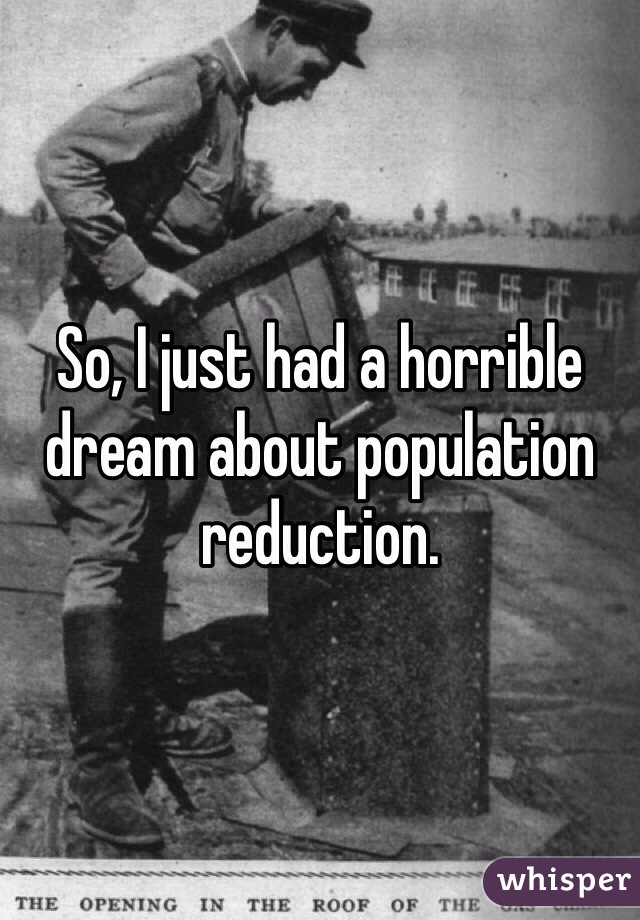So, I just had a horrible dream about population reduction.