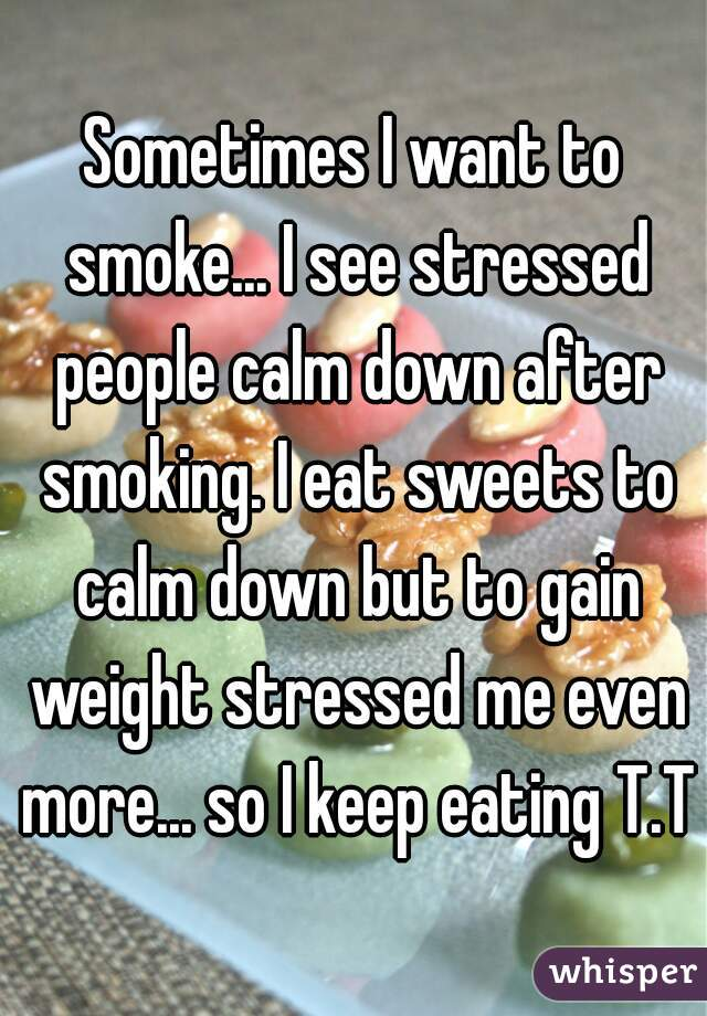 Sometimes I want to smoke... I see stressed people calm down after smoking. I eat sweets to calm down but to gain weight stressed me even more... so I keep eating T.T