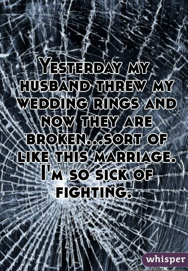 Yesterday my husband threw my wedding rings and now they are broken...sort of like this marriage. I'm so sick of fighting.