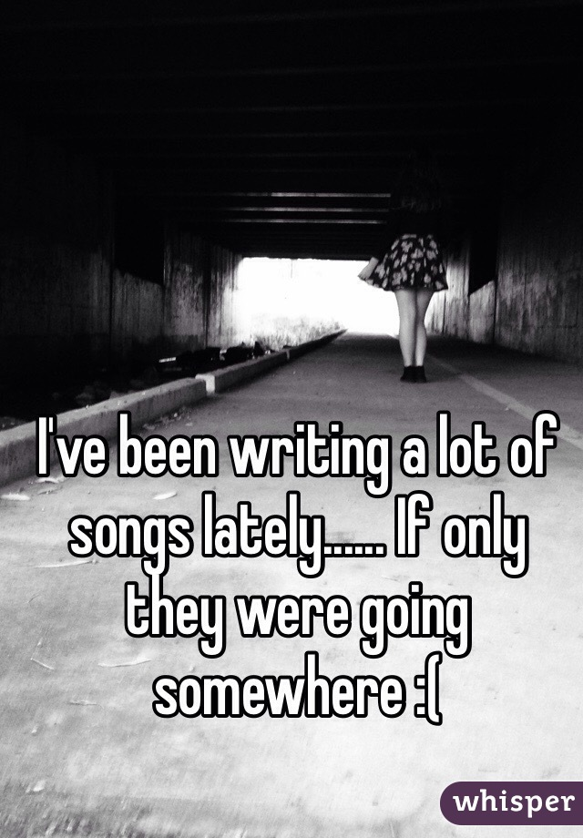I've been writing a lot of songs lately...... If only they were going somewhere :(