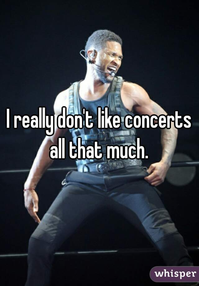 I really don't like concerts all that much.