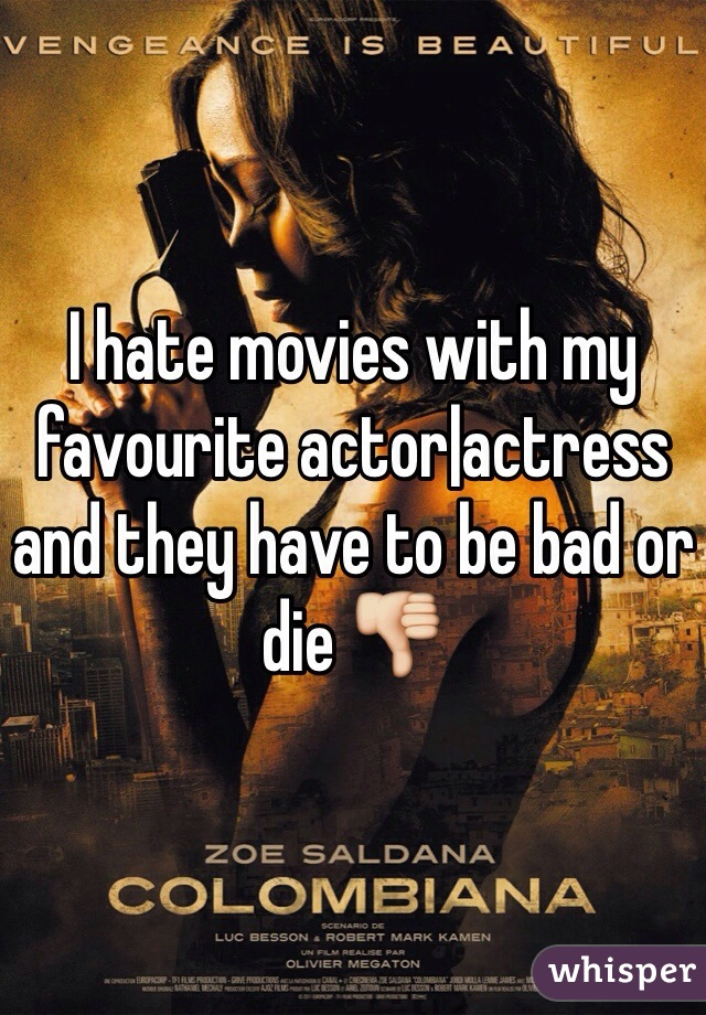 I hate movies with my favourite actor|actress and they have to be bad or die 👎