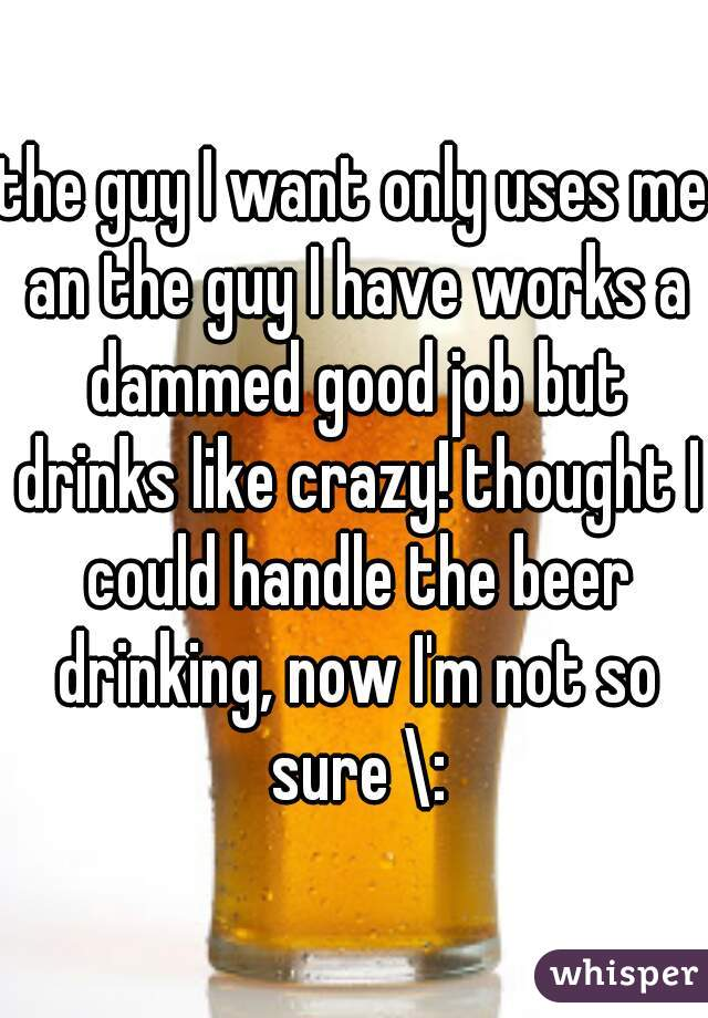 the guy I want only uses me an the guy I have works a dammed good job but drinks like crazy! thought I could handle the beer drinking, now I'm not so sure \: