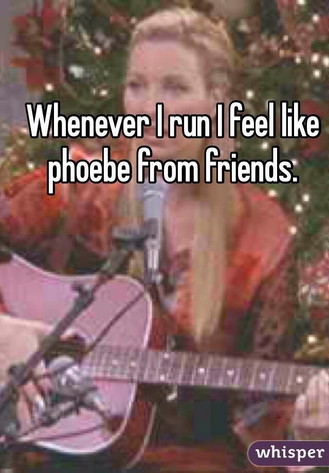 Whenever I run I feel like phoebe from friends.