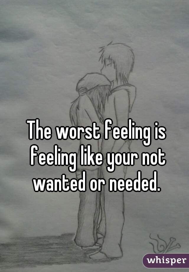 The worst feeling is feeling like your not wanted or needed.