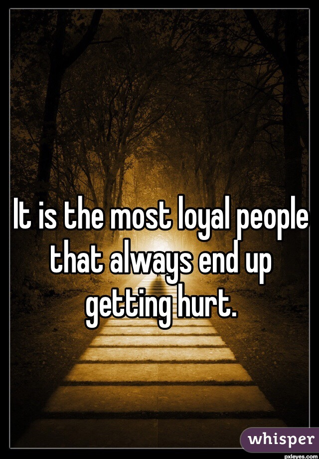 It is the most loyal people that always end up getting hurt.