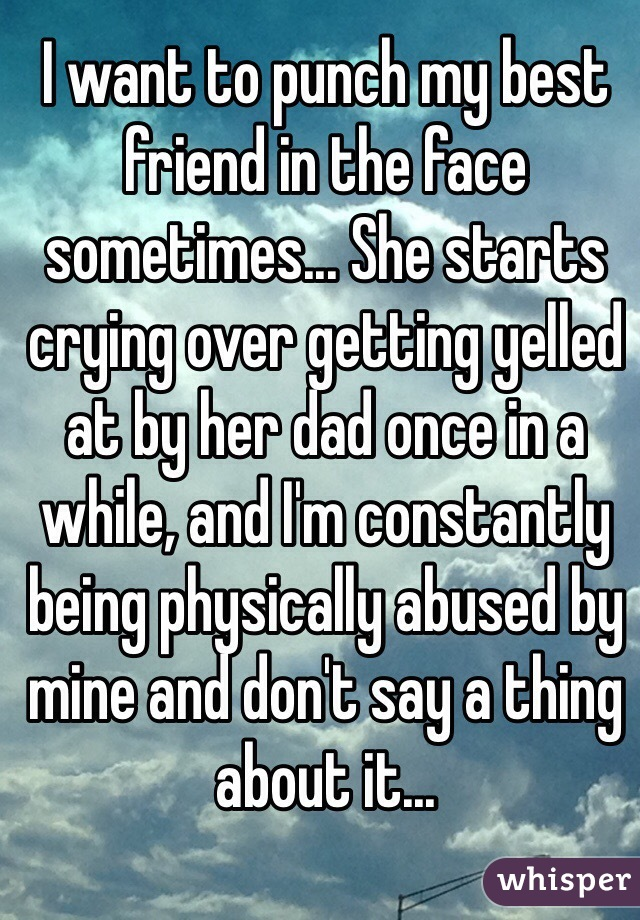 I want to punch my best friend in the face sometimes... She starts crying over getting yelled at by her dad once in a while, and I'm constantly being physically abused by mine and don't say a thing about it...