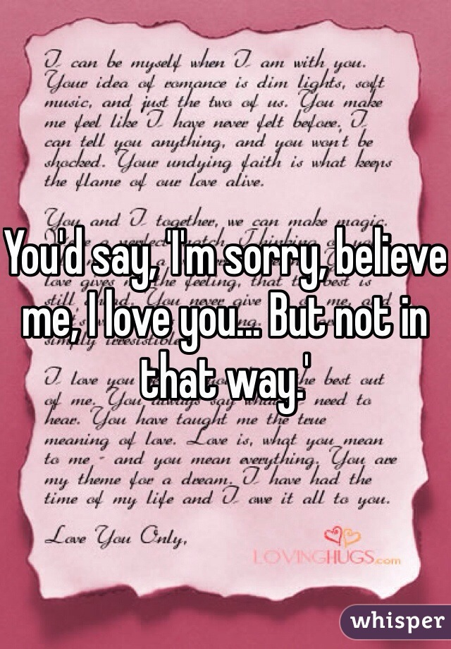 You'd say, 'I'm sorry, believe me, I love you... But not in that way.'