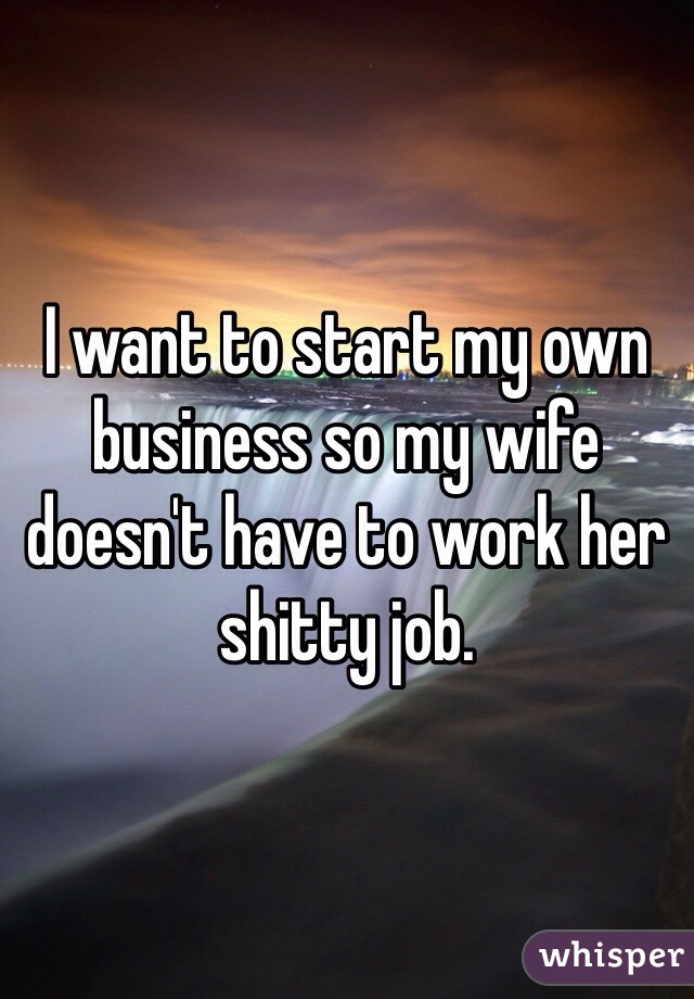 I want to start my own business so my wife doesn't have to work her shitty job.