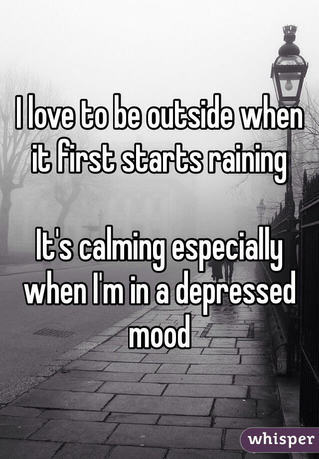 I love to be outside when it first starts raining   It's calming especially when I'm in a depressed mood