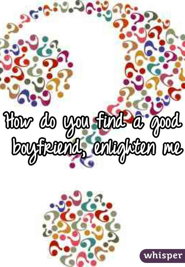How do you find a good boyfriend, enlighten me