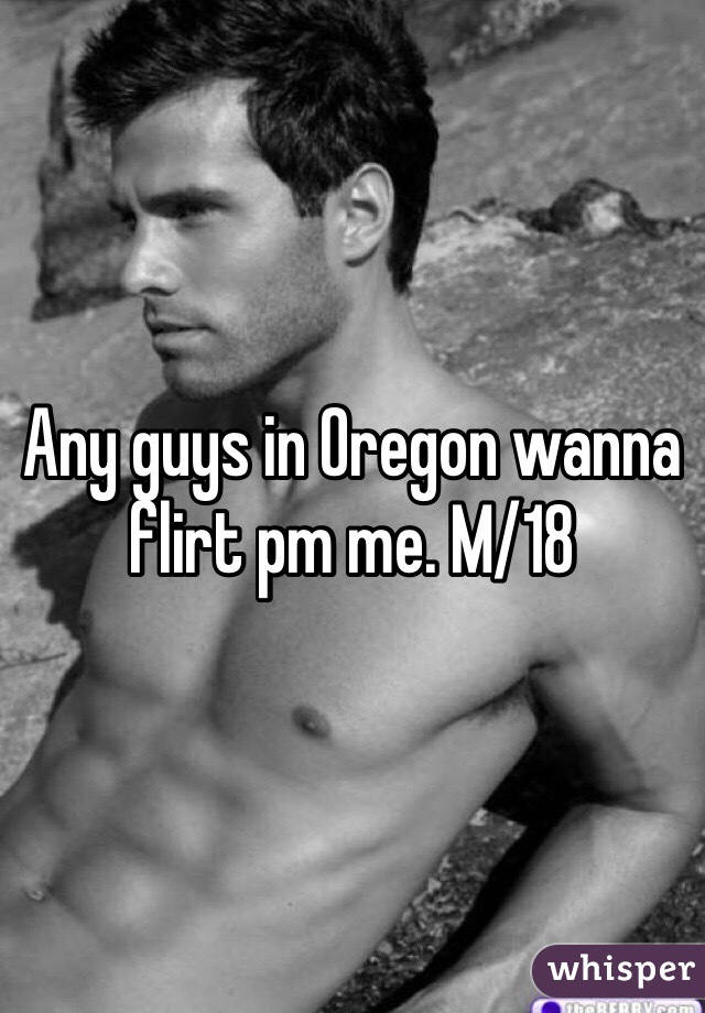 Any guys in Oregon wanna flirt pm me. M/18