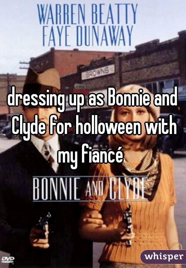 dressing up as Bonnie and Clyde for holloween with my fiancé