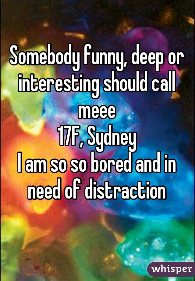 Somebody funny, deep or  interesting should call meee 17F, Sydney  I am so so bored and in need of distraction