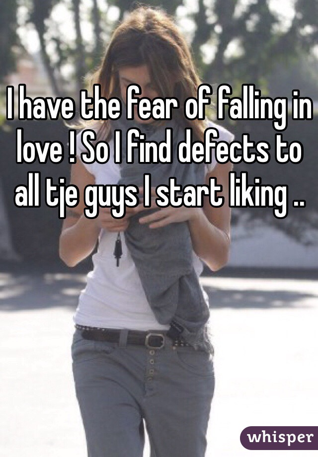 I have the fear of falling in love ! So I find defects to all tje guys I start liking ..