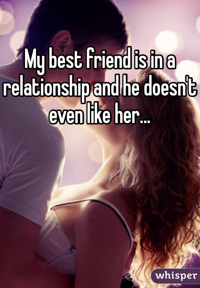 My best friend is in a relationship and he doesn't even like her...