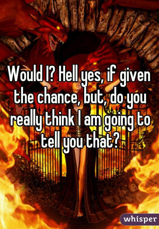 Would I? Hell yes, if given the chance, but, do you really think I am going to tell you that?