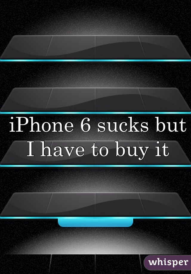 iPhone 6 sucks but I have to buy it
