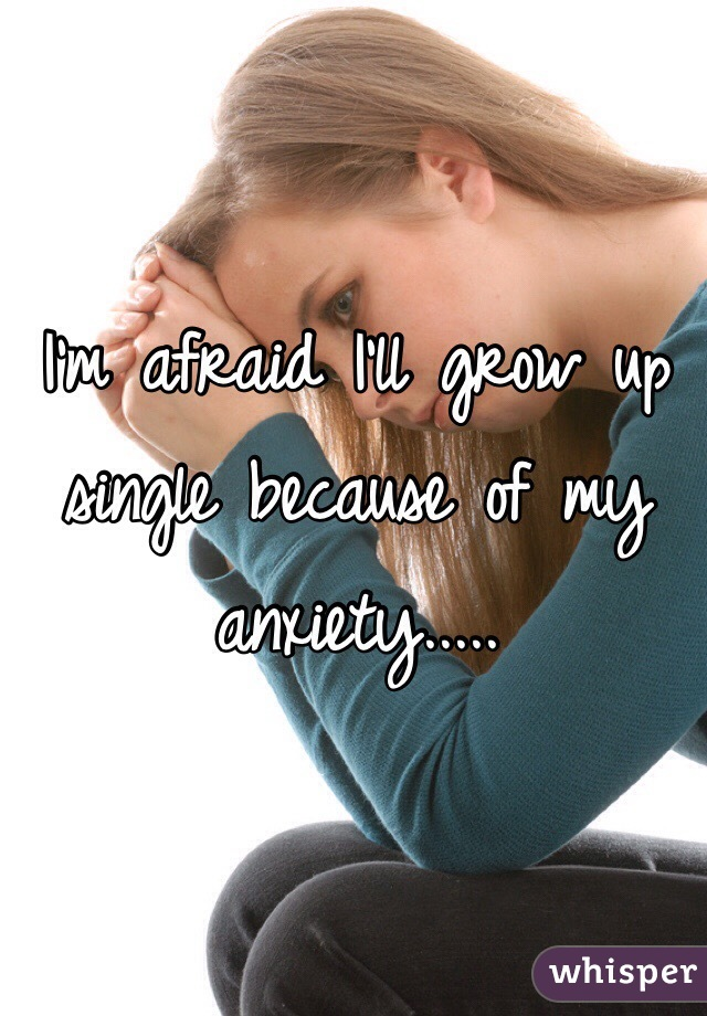 I'm afraid I'll grow up single because of my anxiety.....