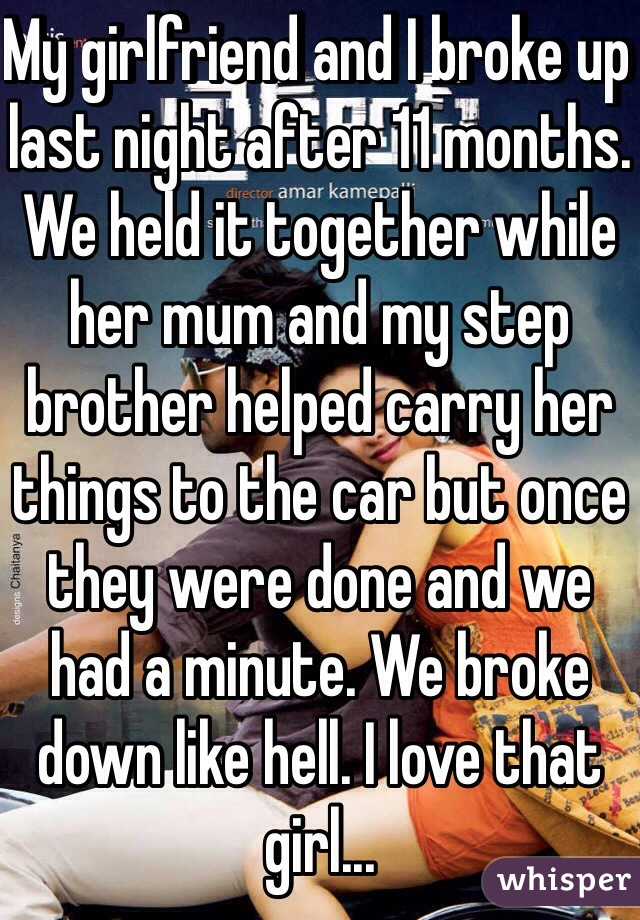 My girlfriend and I broke up last night after 11 months. We held it together while her mum and my step brother helped carry her things to the car but once they were done and we had a minute. We broke down like hell. I love that girl...