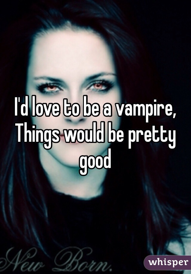 I'd love to be a vampire, Things would be pretty good