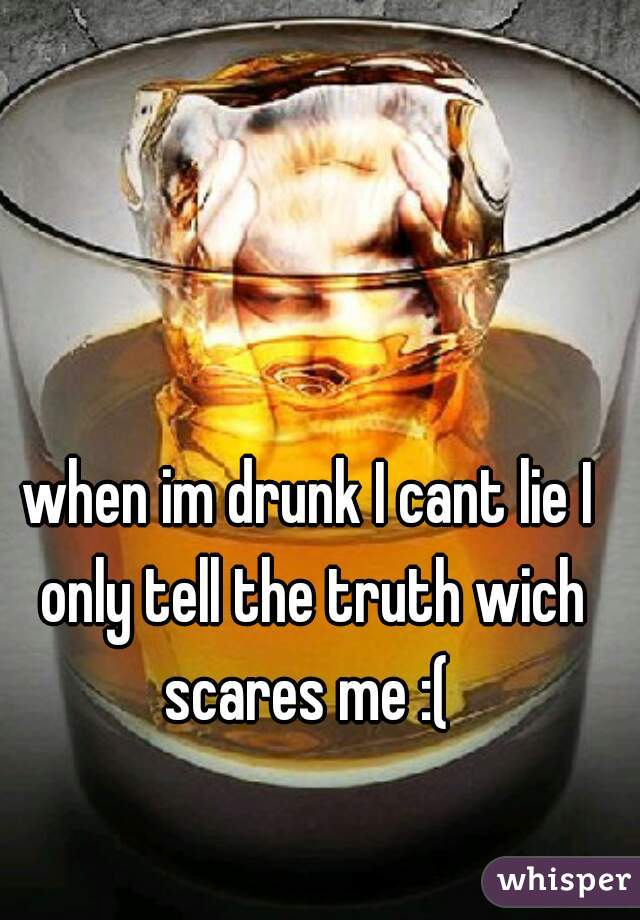 when im drunk I cant lie I only tell the truth wich scares me :(