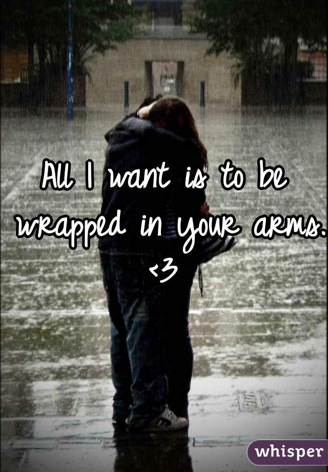 All I want is to be wrapped in your arms.  <3