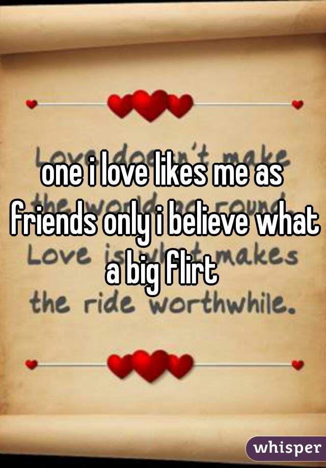 one i love likes me as friends only i believe what a big flirt